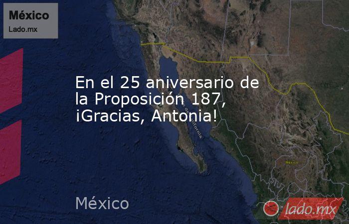 En el 25 aniversario de la Proposición 187, ¡Gracias, Antonia!. Noticias en tiempo real