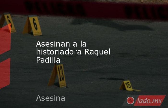 Asesinan a la historiadora Raquel Padilla. Noticias en tiempo real
