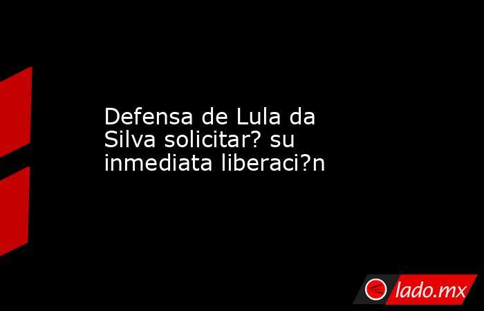 Defensa de Lula da Silva solicitar? su inmediata liberaci?n. Noticias en tiempo real