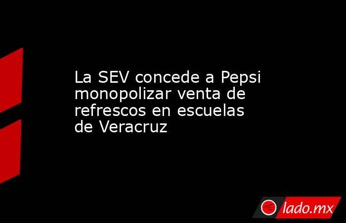 La SEV concede a Pepsi monopolizar venta de refrescos en escuelas de Veracruz. Noticias en tiempo real