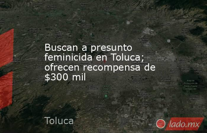 Buscan a presunto feminicida en Toluca; ofrecen recompensa de $300 mil. Noticias en tiempo real