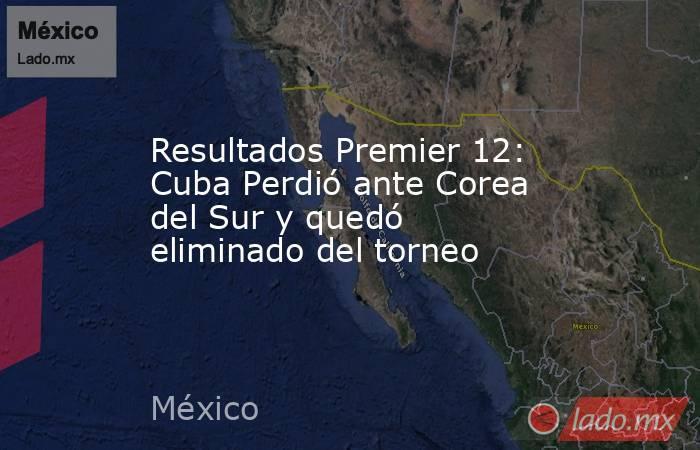 Resultados Premier 12: Cuba Perdió ante Corea del Sur y quedó eliminado del torneo. Noticias en tiempo real