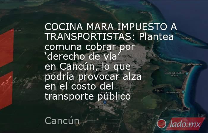 COCINA MARA IMPUESTO A TRANSPORTISTAS: Plantea comuna cobrar por 'derecho de vía' en Cancún, lo que podría provocar alza en el costo del transporte público. Noticias en tiempo real