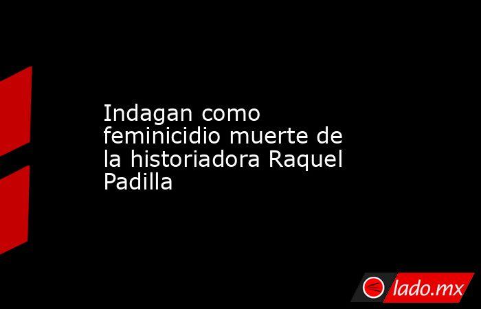 Indagan como feminicidio muerte de la historiadora Raquel Padilla. Noticias en tiempo real