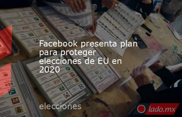Facebook presenta plan para proteger elecciones de EU en 2020. Noticias en tiempo real
