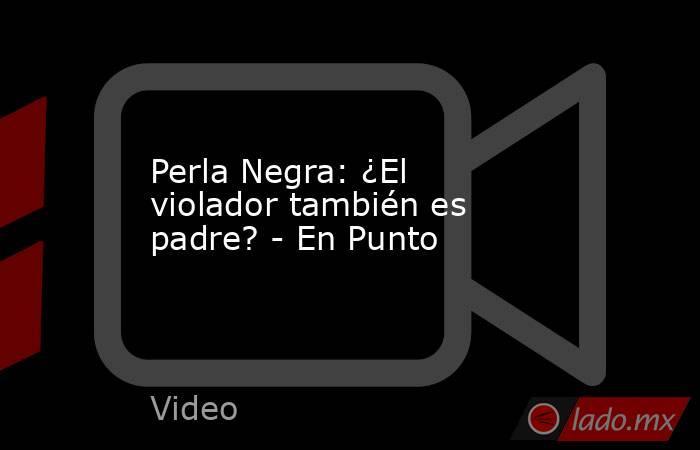 Perla Negra: ¿El violador también es padre? - En Punto. Noticias en tiempo real
