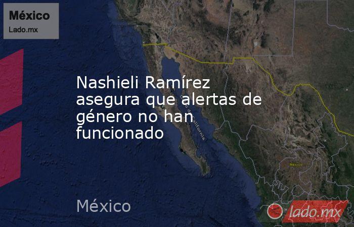 Nashieli Ramírez asegura que alertas de género no han funcionado. Noticias en tiempo real