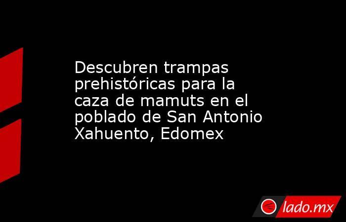 Descubren trampas prehistóricaspara la caza de mamuts en el poblado de San Antonio Xahuento, Edomex. Noticias en tiempo real