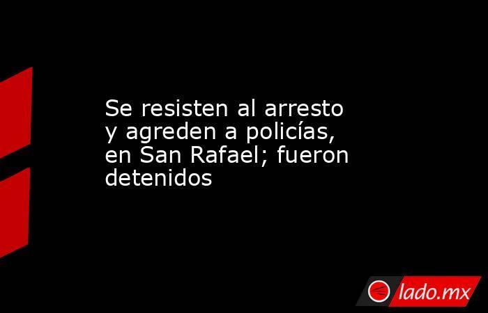 Se resisten al arresto y agreden a policías, en San Rafael; fueron detenidos. Noticias en tiempo real