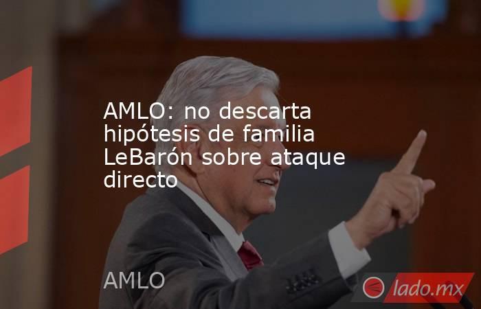 AMLO: no descarta hipótesis de familia LeBarón sobre ataque directo. Noticias en tiempo real