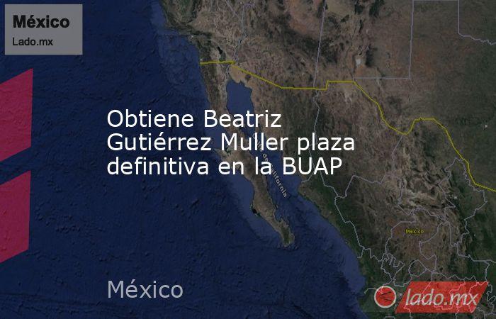 Obtiene Beatriz Gutiérrez Muller plaza definitiva en la BUAP. Noticias en tiempo real