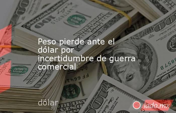 Peso pierde ante el dólar por incertidumbre de guerra comercial. Noticias en tiempo real