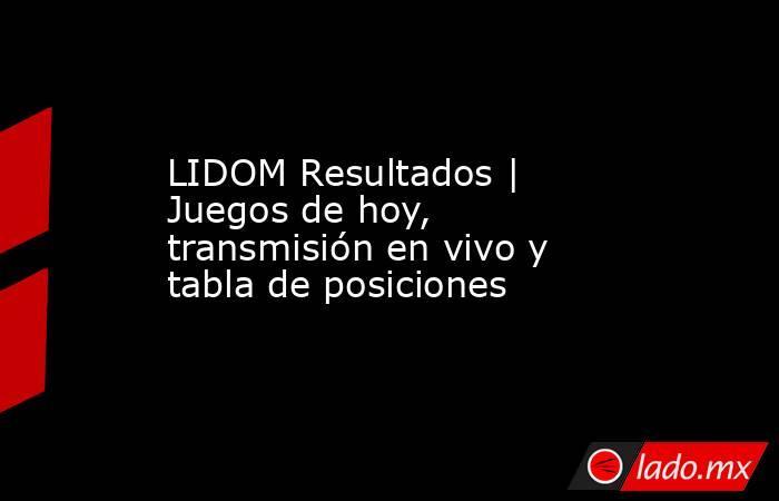 LIDOM Resultados | Juegos de hoy, transmisión en vivo y tabla de posiciones . Noticias en tiempo real