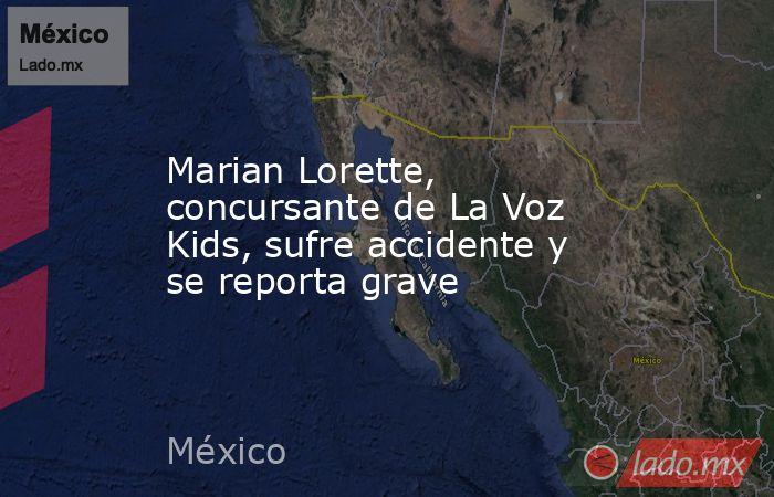 Marian Lorette, concursante de La Voz Kids, sufre accidente y se reporta grave. Noticias en tiempo real