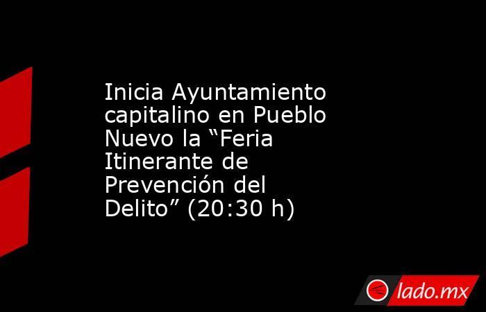 """Inicia Ayuntamiento capitalino en Pueblo Nuevo la """"Feria Itinerante de Prevención del Delito"""" (20:30 h). Noticias en tiempo real"""