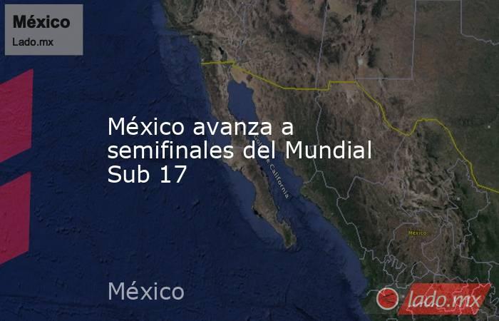 México avanza a semifinales del Mundial Sub 17. Noticias en tiempo real