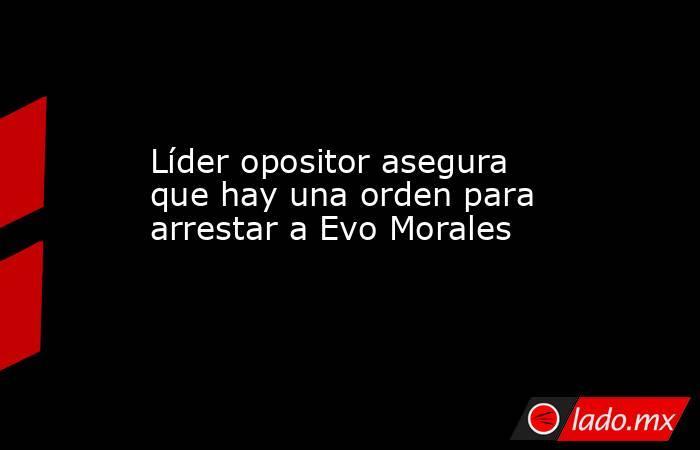 Líder opositor asegura que hay una orden para arrestar a Evo Morales. Noticias en tiempo real