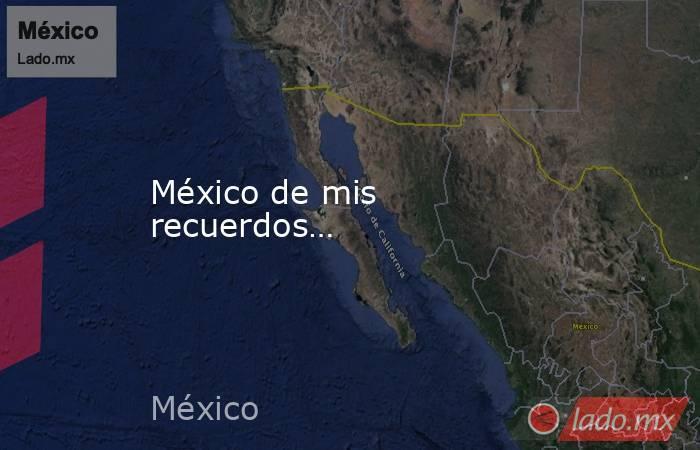 México de mis recuerdos…. Noticias en tiempo real