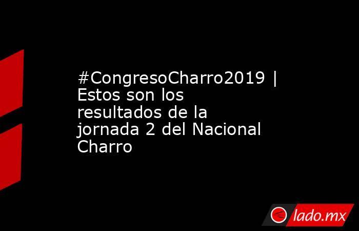 #CongresoCharro2019 | Estos son los resultados de la jornada 2 del Nacional Charro. Noticias en tiempo real