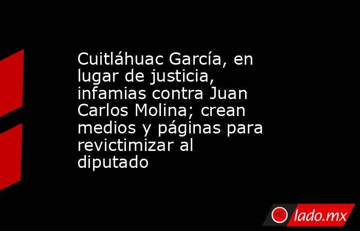 Cuitláhuac García, en lugar de justicia, infamias contra Juan Carlos Molina; crean medios y páginas para revictimizar al diputado. Noticias en tiempo real