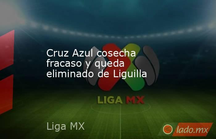 Cruz Azul cosecha fracaso y queda eliminado de Liguilla. Noticias en tiempo real