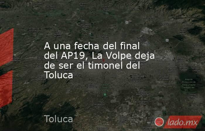 A una fecha del final del AP19, La Volpe deja de ser el timonel del Toluca. Noticias en tiempo real