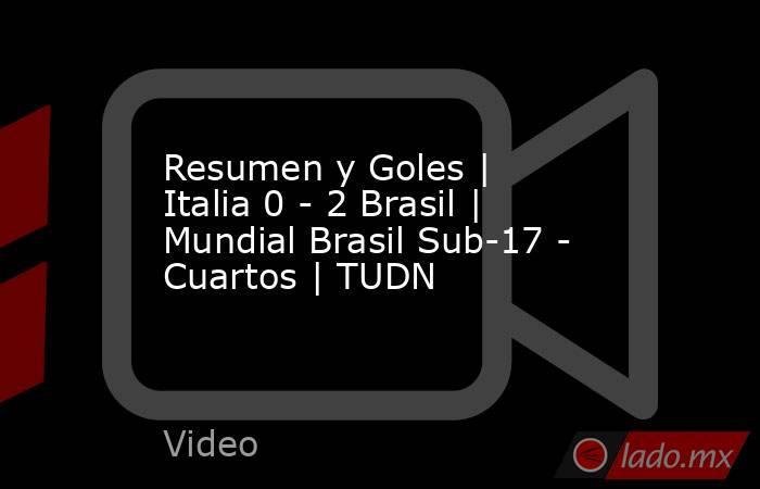 Resumen y Goles | Italia 0 - 2 Brasil | Mundial Brasil Sub-17 - Cuartos | TUDN. Noticias en tiempo real