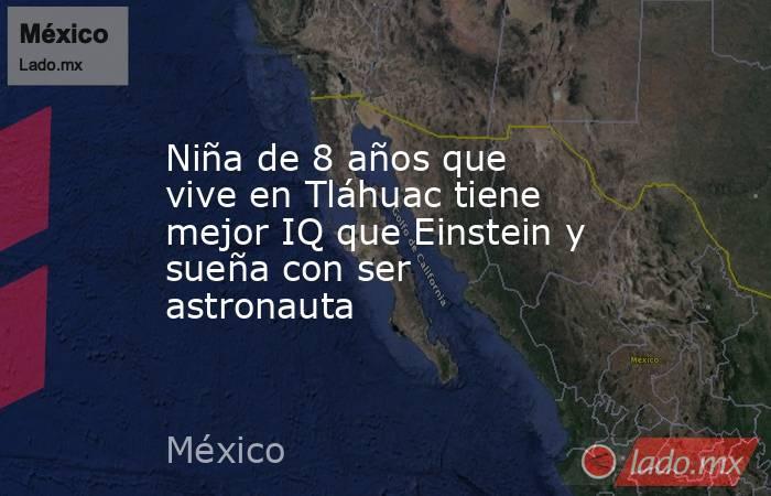 Niña de 8 años que vive en Tláhuac tiene mejor IQ que Einstein y sueña con ser astronauta. Noticias en tiempo real