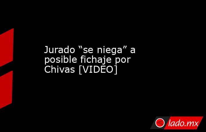 """Jurado """"se niega"""" a posible fichaje por Chivas [VIDEO]. Noticias en tiempo real"""