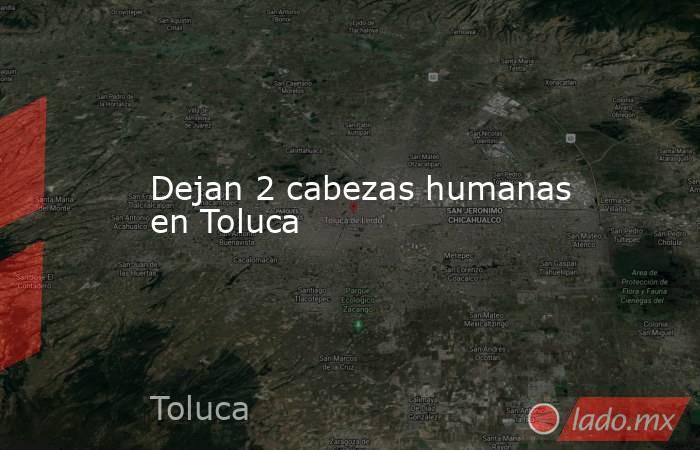 Dejan 2 cabezas humanas en Toluca. Noticias en tiempo real