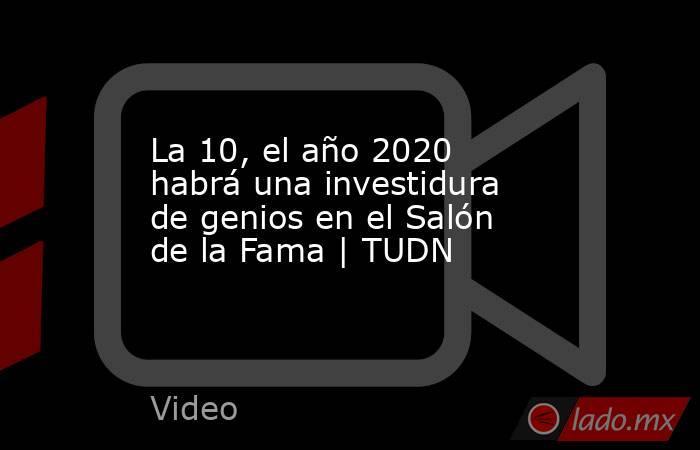La 10, el año 2020 habrá una investidura de genios en el Salón de la Fama | TUDN. Noticias en tiempo real