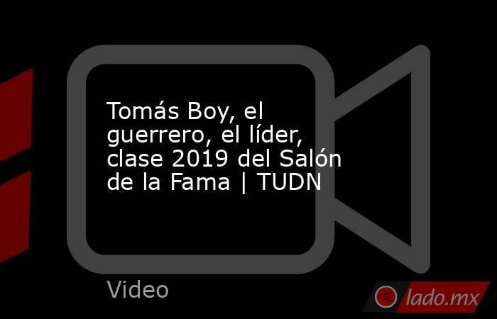Tomás Boy, el guerrero, el líder, clase 2019 del Salón de la Fama | TUDN. Noticias en tiempo real