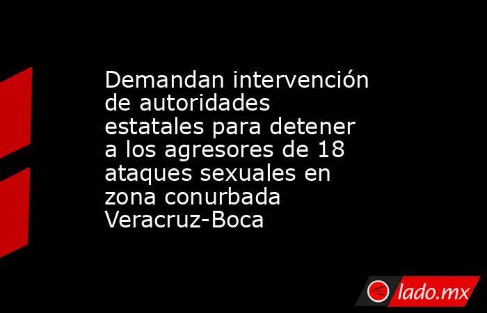 Demandan intervención de autoridades estatales para detener a los agresores de 18 ataques sexuales en zona conurbada Veracruz-Boca. Noticias en tiempo real