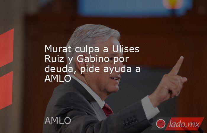 Murat culpa a Ulises Ruiz y Gabino por deuda, pide ayuda a AMLO. Noticias en tiempo real