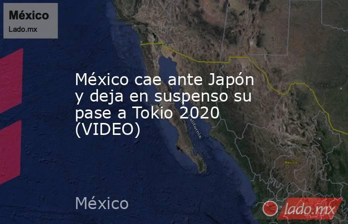 México cae ante Japón y deja en suspenso su pase a Tokio 2020 (VIDEO). Noticias en tiempo real