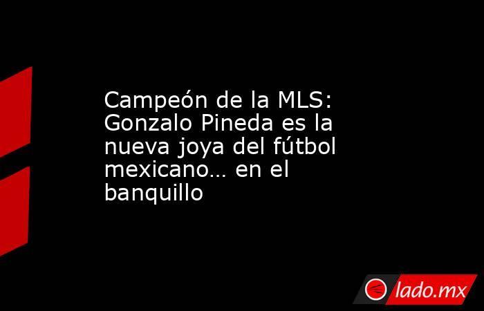 Campeón de la MLS: Gonzalo Pineda es la nueva joya del fútbol mexicano… en el banquillo. Noticias en tiempo real