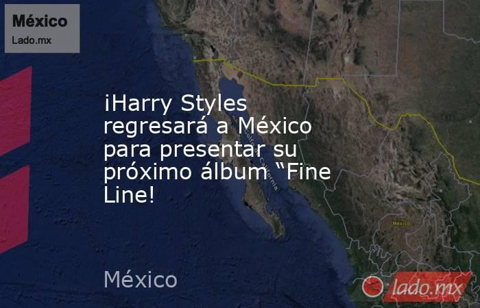 """¡Harry Styles regresará a México para presentar su próximo álbum """"Fine Line!. Noticias en tiempo real"""