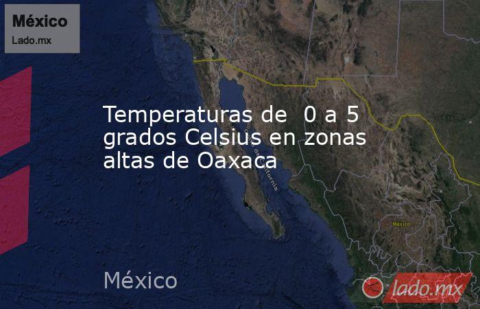 Temperaturas de  0 a 5 grados Celsius en zonas altas de Oaxaca. Noticias en tiempo real