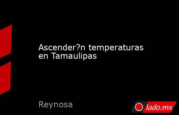 Ascender?n temperaturas en Tamaulipas. Noticias en tiempo real