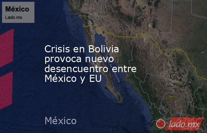 Crisis en Bolivia provoca nuevo desencuentro entre México y EU. Noticias en tiempo real