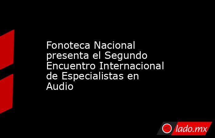 Fonoteca Nacional presenta el Segundo Encuentro Internacional de Especialistas en Audio. Noticias en tiempo real