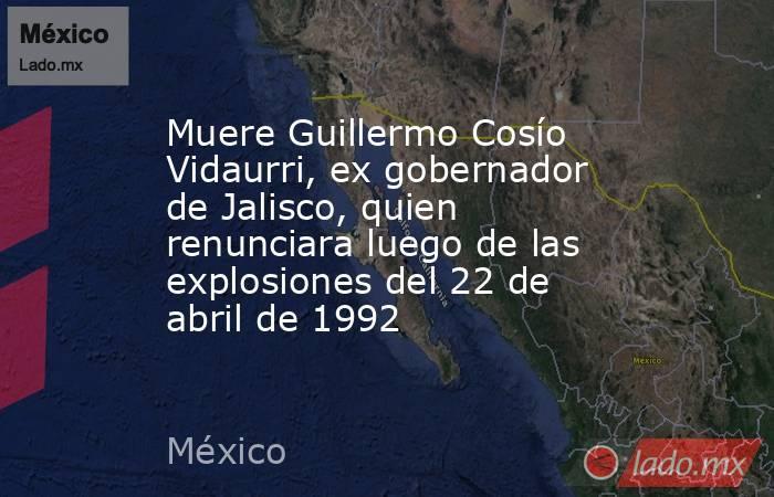 Muere Guillermo Cosío Vidaurri, ex gobernador de Jalisco, quien renunciara luego de las explosiones del 22 de abril de 1992. Noticias en tiempo real