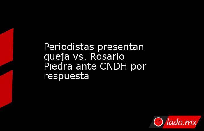 Periodistas presentan queja vs. Rosario Piedra ante CNDH por respuesta. Noticias en tiempo real