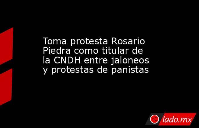 Toma protesta Rosario Piedra como titular de la CNDH entre jaloneos y protestas de panistas. Noticias en tiempo real