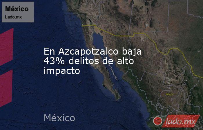 En Azcapotzalco baja 43% delitos de alto impacto. Noticias en tiempo real