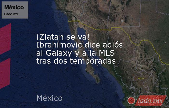 ¡Zlatan se va! Ibrahimovic dice adiós al Galaxy y a la MLS tras dos temporadas. Noticias en tiempo real