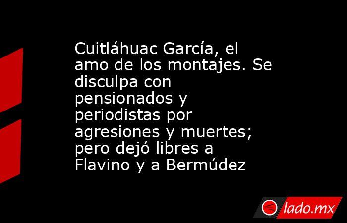 Cuitláhuac García, el amo de los montajes. Se disculpa con pensionados y periodistas por agresiones y muertes; pero dejó libres a Flavino y a Bermúdez. Noticias en tiempo real
