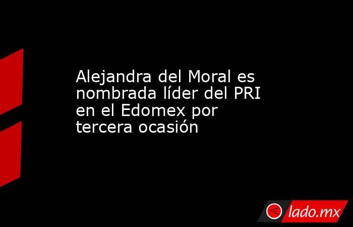 Alejandra del Moral es nombrada líder del PRI en el Edomex por tercera ocasión. Noticias en tiempo real