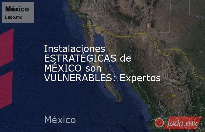 Instalaciones ESTRATÉGICAS de MÉXICO son VULNERABLES: Expertos. Noticias en tiempo real