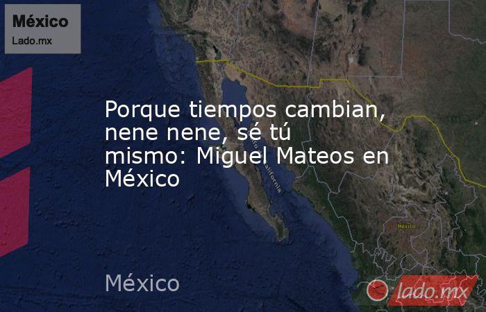 Porque tiempos cambian, nene nene, sé tú mismo: Miguel Mateos en México. Noticias en tiempo real